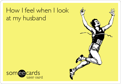 How I feel when I look at my husband