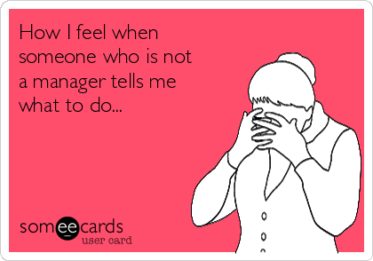 How I feel when someone who is not a manager tells me what to do...