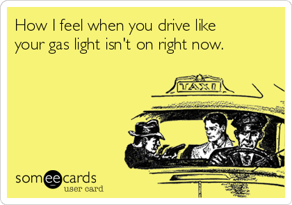 How I feel when you drive like your gas light isn't on right now.
