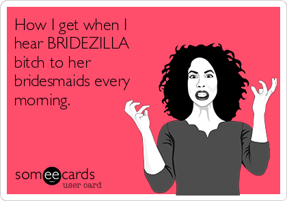 How I get when I hear BRIDEZILLA bitch to her bridesmaids every morning.