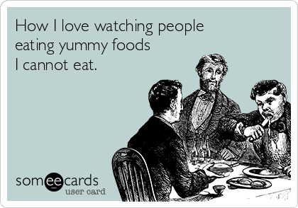 How I love watching people eating yummy foods I cannot eat.