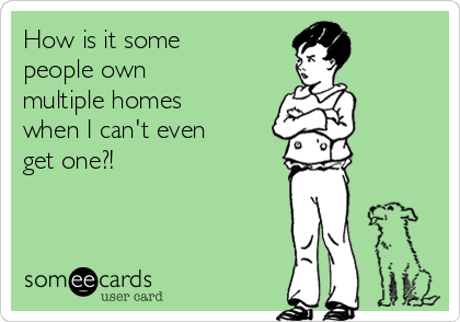 How is it some people own multiple homes when I can't even get one?!