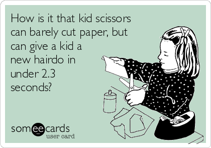 How is it that kid scissors can barely cut paper, but can give a kid a new hairdo in under 2.3 seconds?