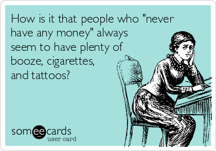 "How is it that people who ""never have any money"" always seem to have plenty of booze, cigarettes, and tattoos?"