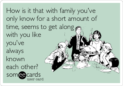 How is it that with family you've only know for a short amount of time, seems to get along with you like you've always known each other?