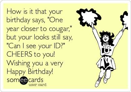 """How is it that your birthday says, """"One year closer to cougar,"""" but your looks still say, """"Can I see your ID?"""" CHEERS to you! Wishing you a very Happy Birthday!"""