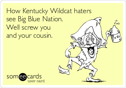 How Kentucky Wildcat haters see Big Blue Nation. Well screw you and your cousin.