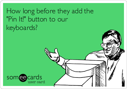 """How long before they add the """"Pin It!"""" button to our keyboards?"""