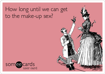 How long until we can get to the make-up sex?