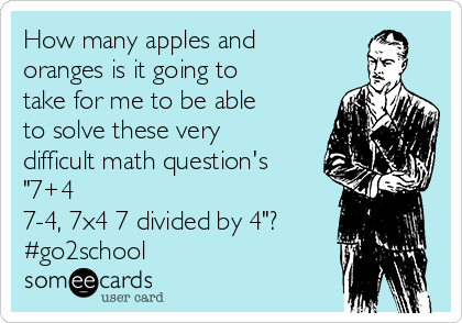 """How many apples and oranges is it going to take for me to be able to solve these very difficult math question's """"7+4 7-4, 7x4 7 divided by 4""""?  #go2school"""