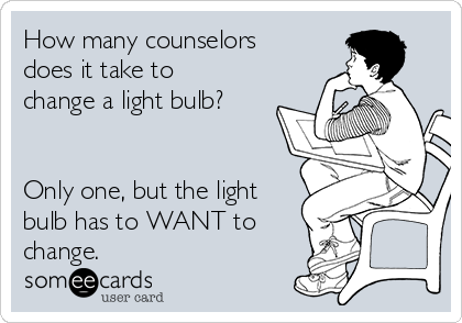 How many counselors does it take to change a light bulb?   Only one, but the light bulb has to WANT to change.