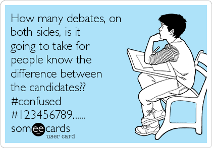 How many debates, on both sides, is it going to take for people know the difference between the candidates?? #confused  #123456789......