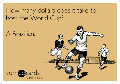 How many dollars does it take to host the World Cup?  A Brazilian.