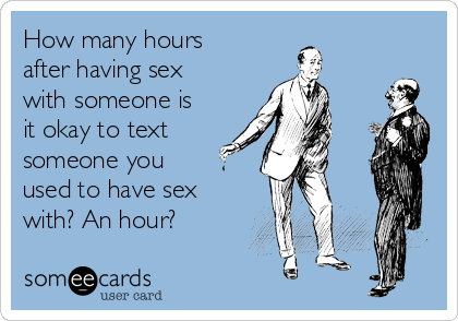 How many hours after having sex with someone is it okay to text someone you used to have sex with? An hour?
