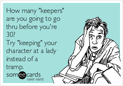 "How many ""keepers"" are you going to go thru before you're 30?  Try ""keeping"" your character at a lady instead of a tramp."