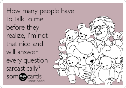 How many people have to talk to me before they realize, I'm not that nice and will answer every question sarcastically?