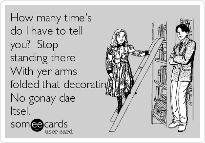 How many time's do I have to tell you?  Stop standing there With yer arms folded that decorating No gonay dae Itsel.