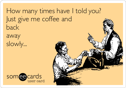 How many times have I told you? Just give me coffee and back away slowly...