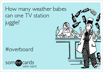 How many weather babes can one TV station juggle?    #overboard