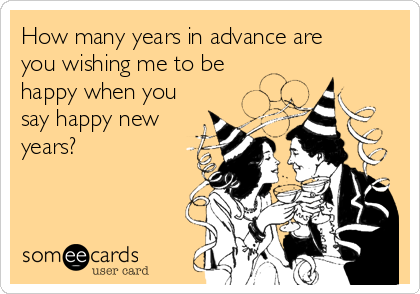 How many years in advance are you wishing me to be happy when you say happy new years?
