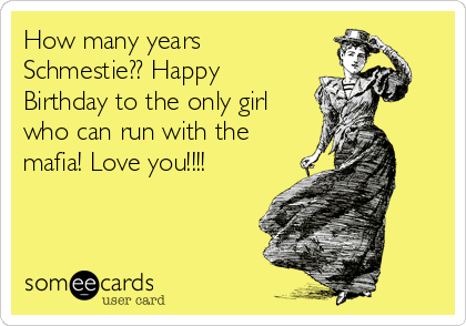 How many years Schmestie?? Happy Birthday to the only girl who can run with the mafia! Love you!!!!