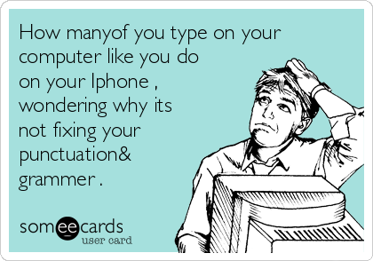 How manyof you type on your computer like you do on your Iphone , wondering why its not fixing your punctuation& grammer .