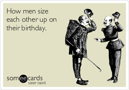 How men size each other up on their birthday.