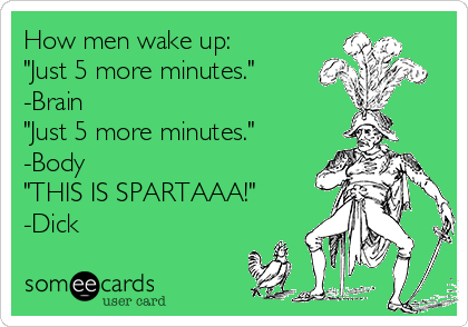 "How men wake up: ""Just 5 more minutes."" -Brain ""Just 5 more minutes."" -Body  ""THIS IS SPARTAAA!"" -Dick"