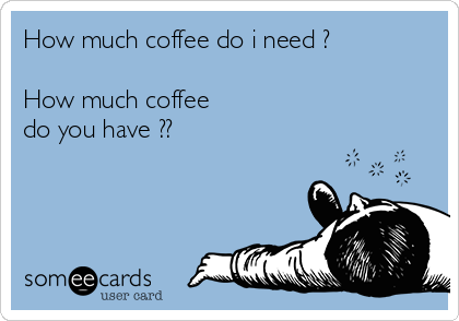How much coffee do i need ?  How much coffee do you have ??
