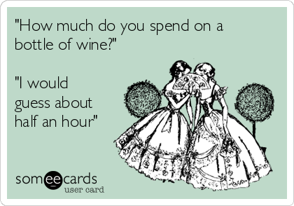 """How much do you spend on a bottle of wine?""  ""I would guess about half an hour"""