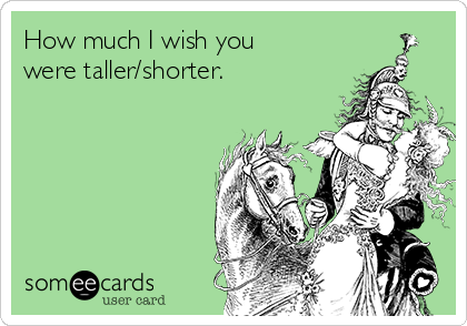 How much I wish you were taller/shorter.