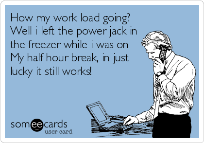 How my work load going? Well i left the power jack in the freezer while i was on My half hour break, in just lucky it still works!