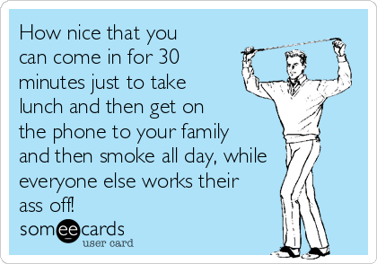 How nice that you can come in for 30 minutes just to take lunch and then get on the phone to your family and then smoke all day, while everyone else works their ass off!