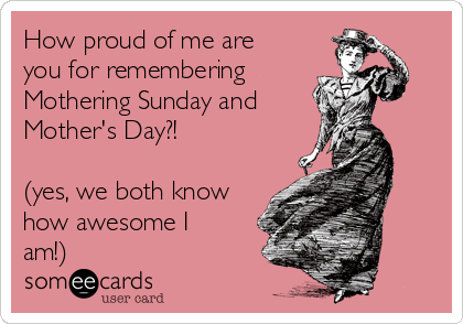 How proud of me are you for remembering  Mothering Sunday and  Mother's Day?!   (yes, we both know how awesome I am!)