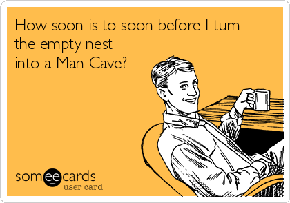 How soon is to soon before I turn the empty nest into a Man Cave?