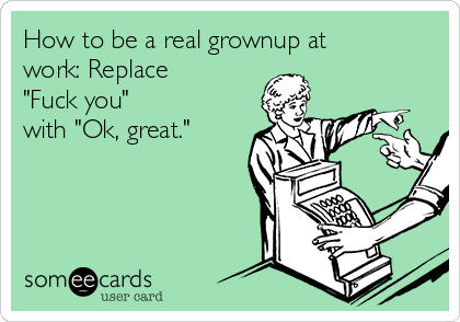 "How to be a real grownup at work: Replace ""Fuck you""  with ""Ok, great."""