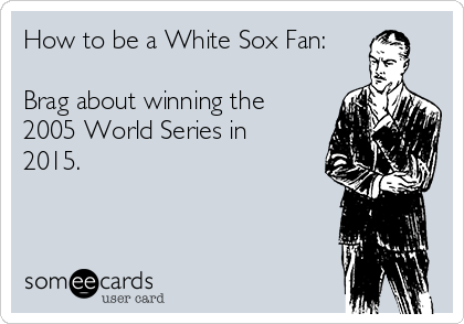 How to be a White Sox Fan:  Brag about winning the 2005 World Series in 2015.