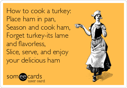 How to cook a turkey: Place ham in pan, Season and cook ham, Forget turkey-its lame and flavorless, Slice, serve, and enjoy your delicious ham