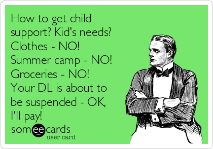 How to get child support? Kid's needs? Clothes - NO! Summer camp - NO! Groceries - NO! Your DL is about to be suspended - OK, I'll pay!