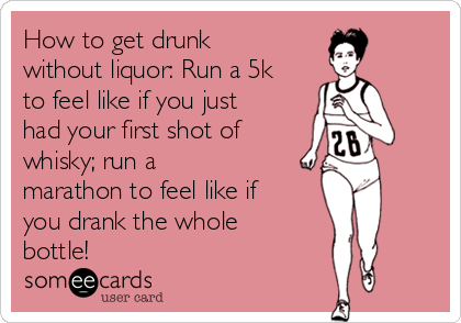 How to get drunk without liquor: Run a 5k to feel like if you just had your first shot of whisky; run a  marathon to feel like if you drank the whole bottle!
