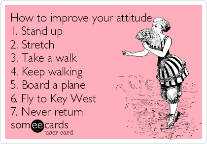 How to improve your attitude  1. Stand up  2. Stretch  3. Take a walk  4. Keep walking  5. Board a plane  6. Fly to Key West 7. Never return