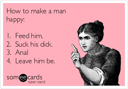 How to make a man happy:  1.  Feed him. 2.  Suck his dick. 3.  Anal ❤️❤️❤️❤️ 4.  Leave him be.