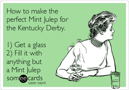 How to make the perfect Mint Julep for the Kentucky Derby.  1) Get a glass  2) Fill it with anything but a Mint Julep