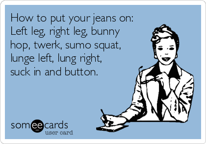 How to put your jeans on: Left leg, right leg, bunny hop, twerk, sumo squat, lunge left, lung right, suck in and button.