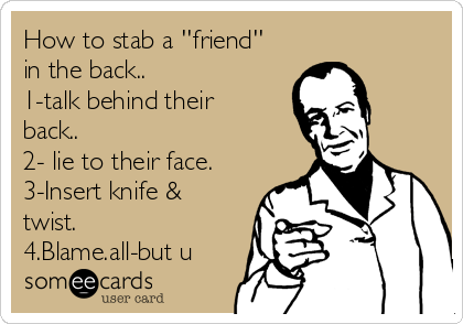 How to stab a ''friend'' in the back.. 1-talk behind their back.. 2- lie to their face. 3-Insert knife & twist. 4.Blame.all-but u