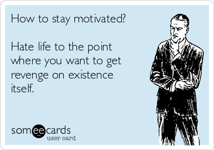 How to stay motivated? Hate life to the point where you want to get revenge on existence itself.