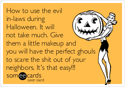 How to use the evil in-laws during Halloween. It will not take much. Give them a little makeup and you will have the perfect ghouls to scare the shit out of your neighbors. It's that easy!!!