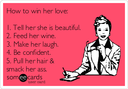 How to win her love:  1. Tell her she is beautiful. 2. Feed her wine. 3. Make her laugh. 4. Be confident. 5. Pull her hair & smack her ass.