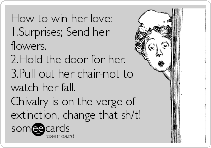 How to win her love: 1.Surprises; Send her flowers. 2.Hold the door for her. 3.Pull out her chair-not to watch her fall. Chivalry is on the verge of extinction, change that sh/t!