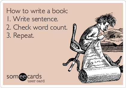 How to write a book: 1. Write sentence. 2. Check word count. 3. Repeat.